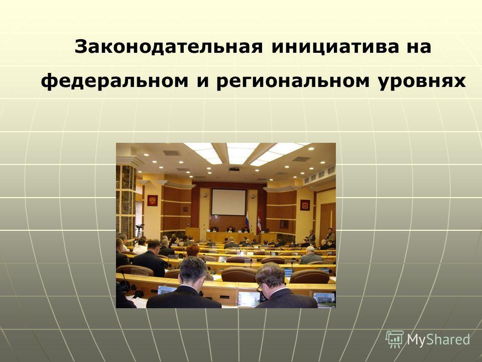 Законодательная инициатива на федеральном и региональном уровнях