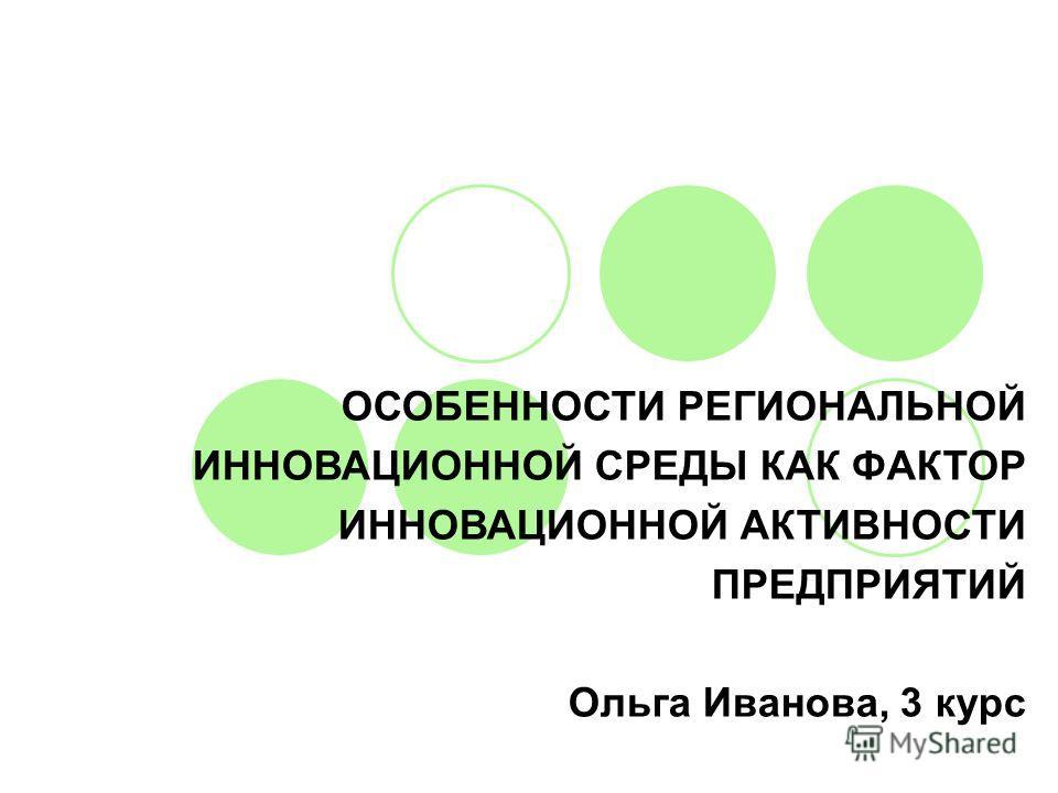 ОСОБЕННОСТИ РЕГИОНАЛЬНОЙ ИННОВАЦИОННОЙ СРЕДЫ КАК ФАКТОР ИННОВАЦИОННОЙ АКТИВНОСТИ ПРЕДПРИЯТИЙ Ольга Иванова, 3 курс