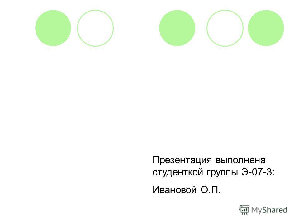 Презентация выполнена студенткой группы Э-07-3: Ивановой О.П.