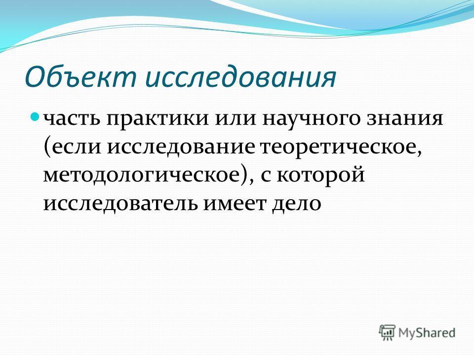 Объект исследования часть практики или научного знания (если исследование теоретическое, методологическое), с которой исследователь имеет дело