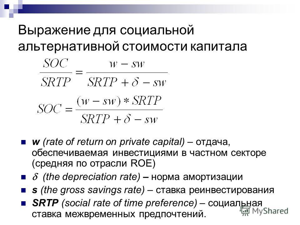 Выражение для социальной альтернативной стоимости капитала w (rate of return on private capital) – отдача, обеспечиваемая инвестициями в частном секторе (средняя по отрасли ROE) (the depreciation rate) – норма амортизации s (the gross savings rate) –