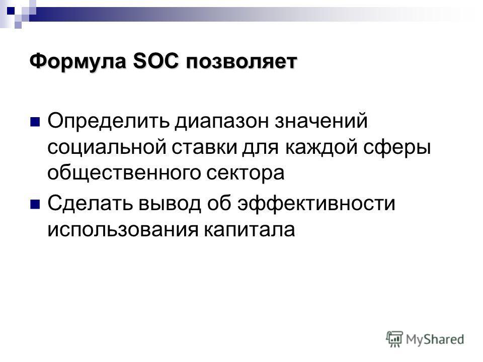 Формула SOC позволяет Определить диапазон значений социальной ставки для каждой сферы общественного сектора Сделать вывод об эффективности использования капитала