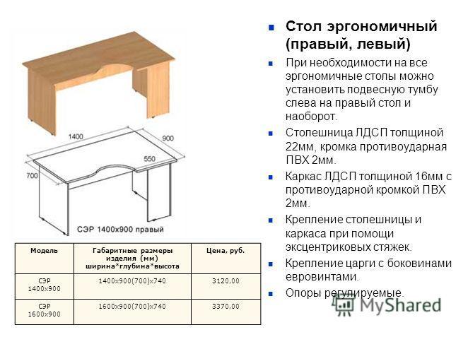 Стол эргономичный (правый, левый) При необходимости на все эргономичные столы можно установить подвесную тумбу слева на правый стол и наоборот. Столешница ЛДСП толщиной 22мм, кромка противоударная ПВХ 2мм. Каркас ЛДСП толщиной 16мм с противоударной к