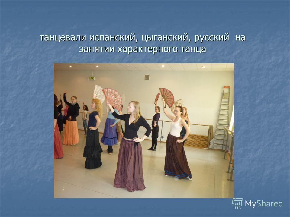 танцевали испанский, цыганский, русский на занятии характерного танца