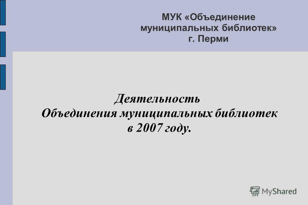 МУК «Объединение муниципальных библиотек» г. Перми Деятельность Объединения муниципальных библиотек в 2007 году.