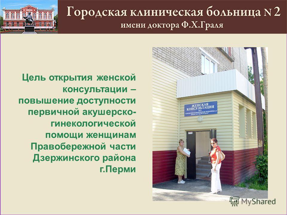 Цель открытия женской консультации – повышение доступности первичной акушерско- гинекологической помощи женщинам Правобережной части Дзержинского района г.Перми