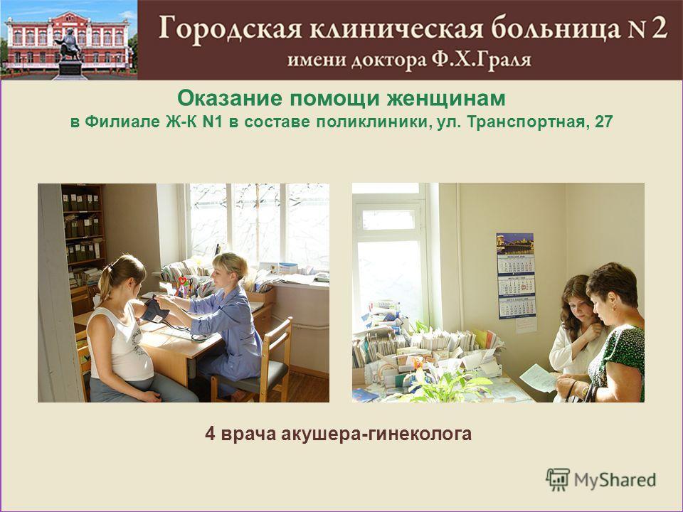 Оказание помощи женщинам в Филиале Ж-К N1 в составе поликлиники, ул. Транспортная, 27 4 врача акушера-гинеколога