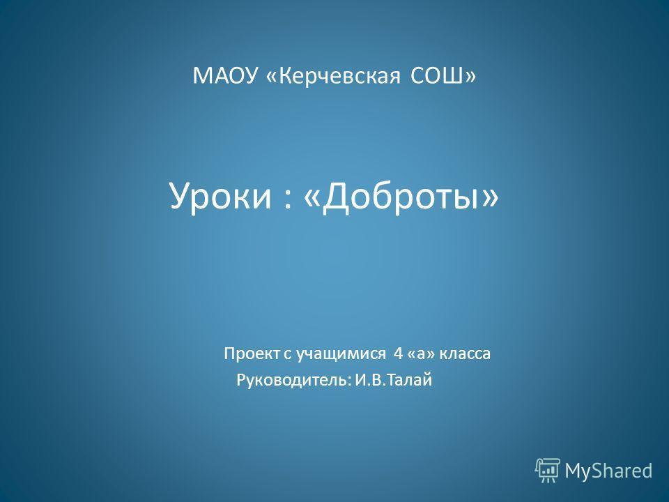 МАОУ «Керчевская СОШ» Уроки : «Доброты» Проект c учащимися 4 «а» класса Руководитель: И.В.Талай