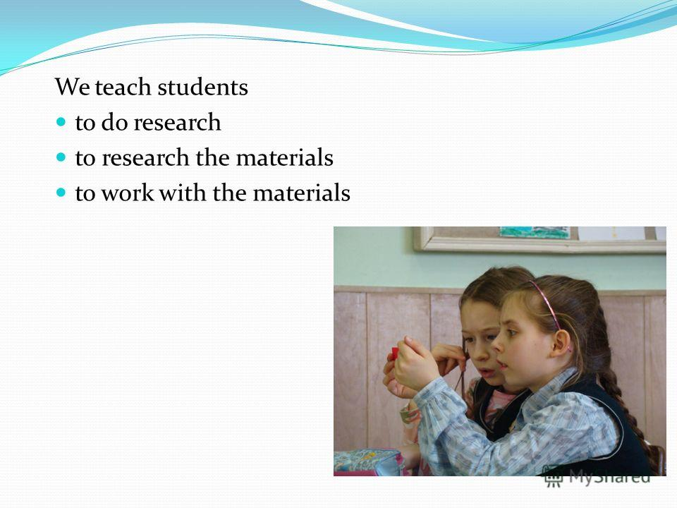 We teach students to do research to research the materials to work with the materials