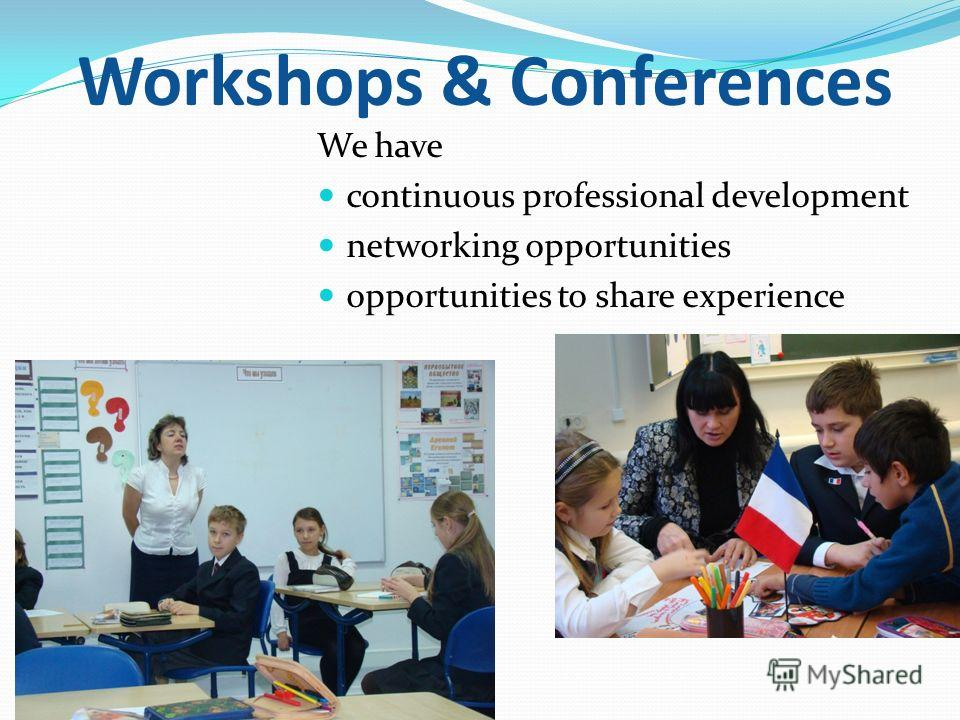 We have continuous professional development networking opportunities opportunities to share experience Workshops & Conferences
