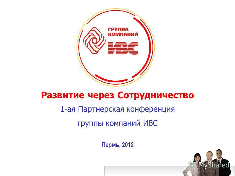 Развитие через Сотрудничество 1-ая Партнерская конференция группы компаний ИВС Пермь, 2012