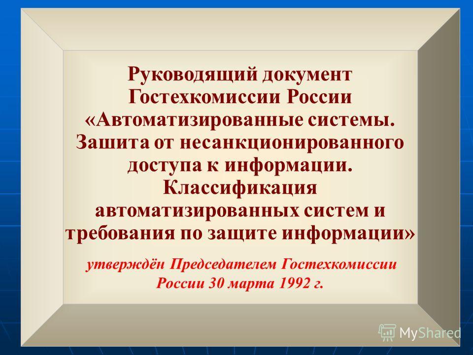 Руководящий документ Гостехкомиссии России «Автоматизированные системы. Зашита от несанкционированного доступа к информации. Классификация автоматизированных систем и требования по защите информации» утверждён Председателем Гостехкомиссии России 30 м