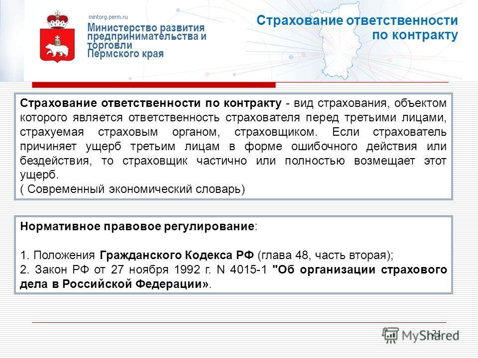21 Министерство развития предпринимательства и торговли Пермского края Страхование ответственности по контракту Страхование ответственности по контракту - вид страхования, объектом которого является ответственность страхователя перед третьими лицами,