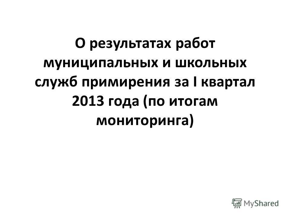 О результатах работ муниципальных и школьных служб примирения за I квартал 2013 года (по итогам мониторинга)