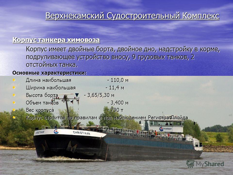 Верхнекамский Судостроительный Комплекс Корпус танкера химовоза Корпус имеет двойные борта, двойное дно, надстройку в корме, подруливающее устройство вносу, 9 грузовых танков, 2 отстойных танка. Основные характеристики: Длина наибольшая - 110,0 м Дли
