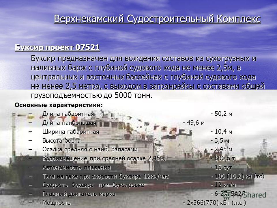 Верхнекамский Судостроительный Комплекс Буксир проект 07521 Буксир предназначен для вождения составов из сухогрузных и наливных барж с глубиной судового хода не менее 2,5м, в центральных и восточных бассейнах с глубиной судового хода не менее 2,5 мет