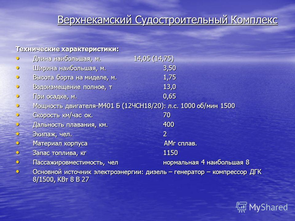 Верхнекамский Судостроительный Комплекс Технические характеристики: Длина наибольшая, м. 14,05 (14,75) Длина наибольшая, м. 14,05 (14,75) Ширина наибольшая, м. 3,50 Ширина наибольшая, м. 3,50 Высота борта на миделе, м.1,75 Высота борта на миделе, м.1