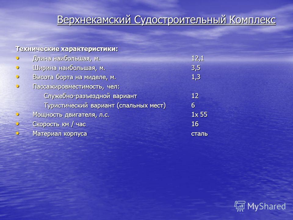 Верхнекамский Судостроительный Комплекс Технические характеристики: Длина наибольшая, м.12,1 Длина наибольшая, м.12,1 Ширина наибольшая, м.3,5 Ширина наибольшая, м.3,5 Высота борта на миделе, м.1,3 Высота борта на миделе, м.1,3 Пассажировместимость,