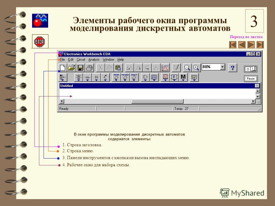 Переход по листам В окне программы моделирования дискретных автоматов содержатся элементы: 1. Строка заголовка. 2. Строка меню. 3. Панели инструментов с кнопками вызова ниспадающих меню. 4. Рабочее окно для набора схемы. Элементы рабочего окна програ