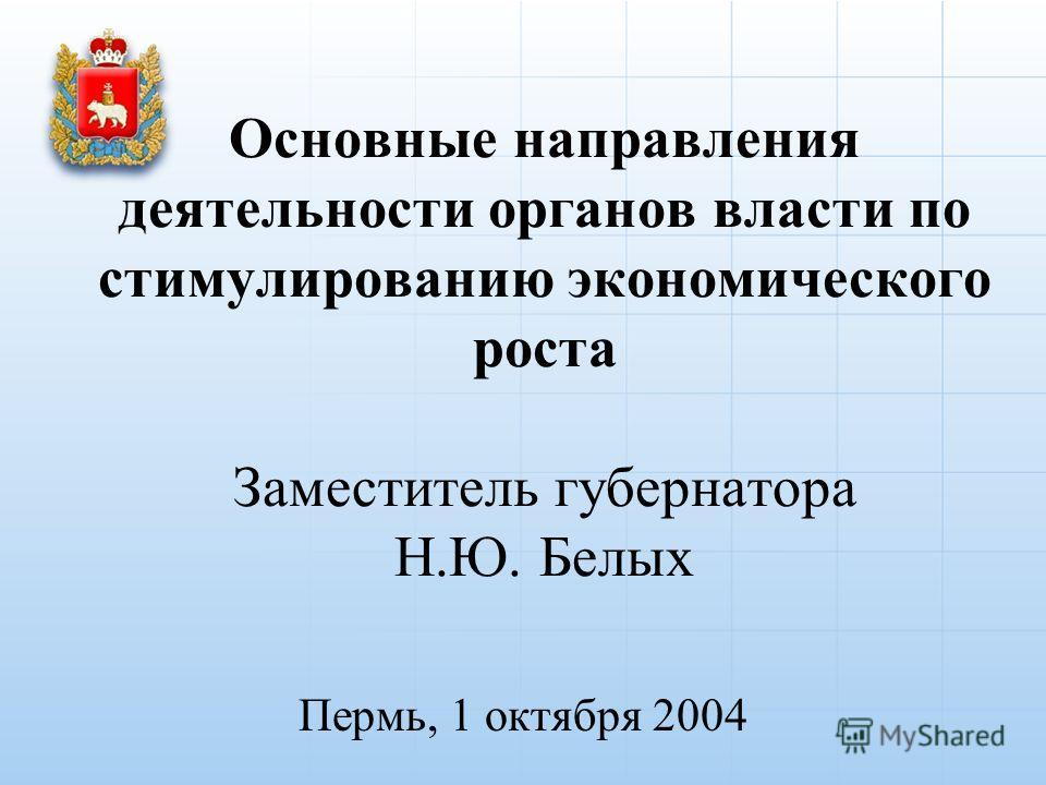 Основные направления деятельности органов власти по стимулированию экономического роста Заместитель губернатора Н.Ю. Белых Пермь, 1 октября 2004