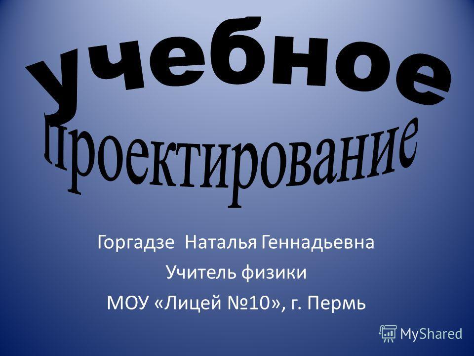Горгадзе Наталья Геннадьевна Учитель физики МОУ «Лицей 10», г. Пермь