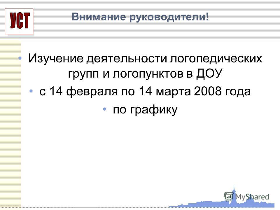 УСП Внимание руководители! Изучение деятельности логопедических групп и логопунктов в ДОУ с 14 февраля по 14 марта 2008 года по графику