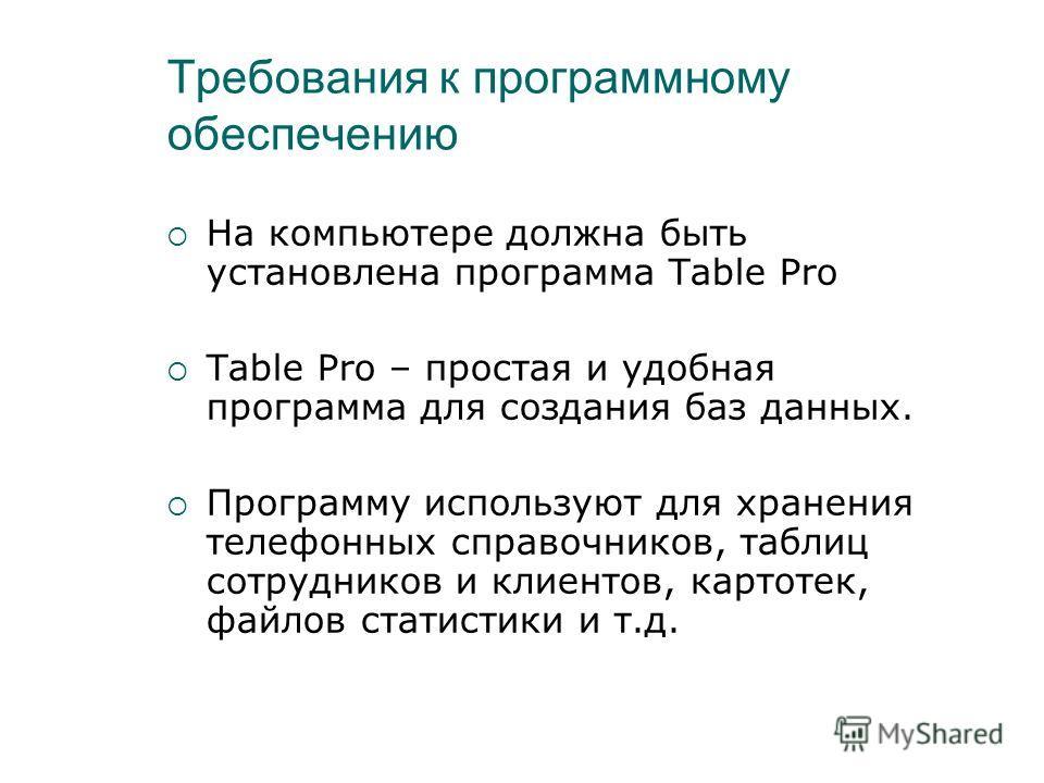 Требования к программному обеспечению На компьютере должна быть установлена программа Table Pro Table Pro – простая и удобная программа для создания баз данных. Программу используют для хранения телефонных справочников, таблиц сотрудников и клиентов,