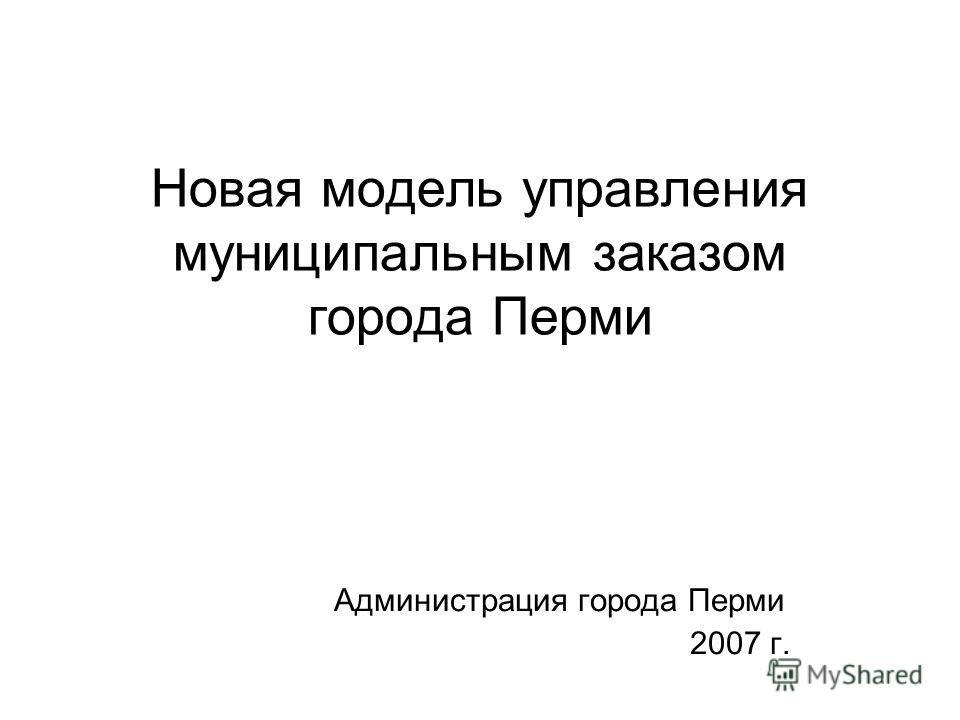 Новая модель управления муниципальным заказом города Перми Администрация города Перми 2007 г.