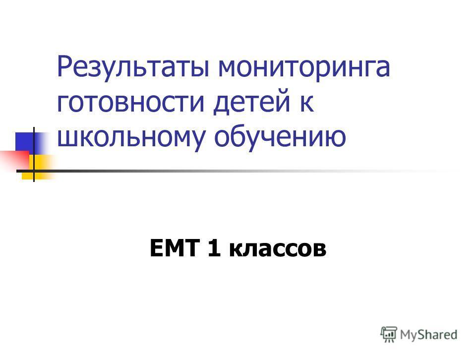 Результаты мониторинга готовности детей к школьному обучению ЕМТ 1 классов