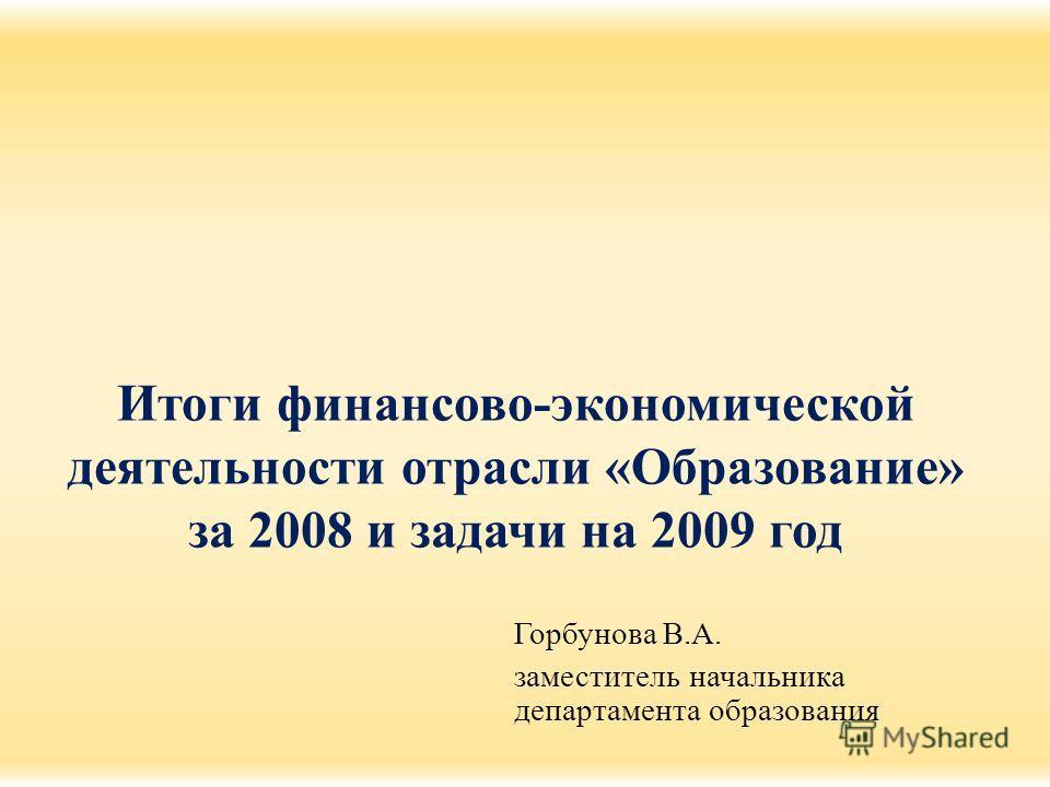 Итоги финансово-экономической деятельности отрасли «Образование» за 2008 и задачи на 2009 год Горбунова В.А. заместитель начальника департамента образования