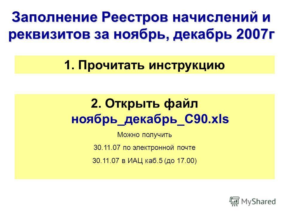 Заполнение Реестров начислений и реквизитов за ноябрь, декабрь 2007г 2. Открыть файл ноябрь_декабрь_С90.xls Можно получить 30.11.07 по электронной почте 30.11.07 в ИАЦ каб.5 (до 17.00) 1. Прочитать инструкцию