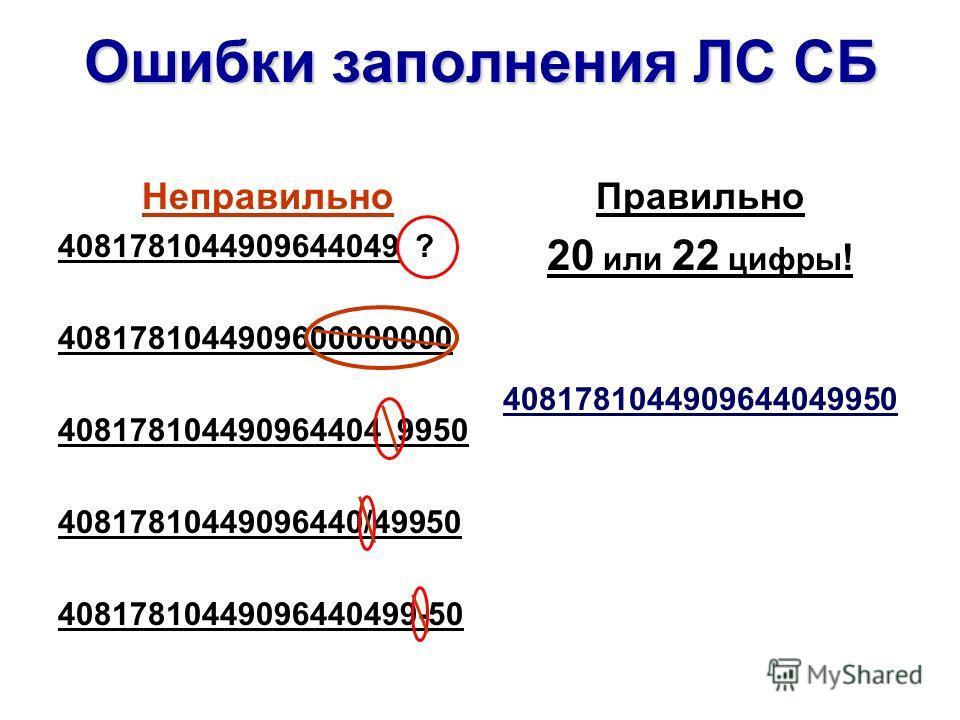 Ошибки заполнения ЛС СБ Неправильно 4081781044909644049 ? 4081781044909600000000 408178104490964404 9950 40817810449096440/49950 40817810449096440499-50 Правильно 20 или 22 цифры ! 4081781044909644049950