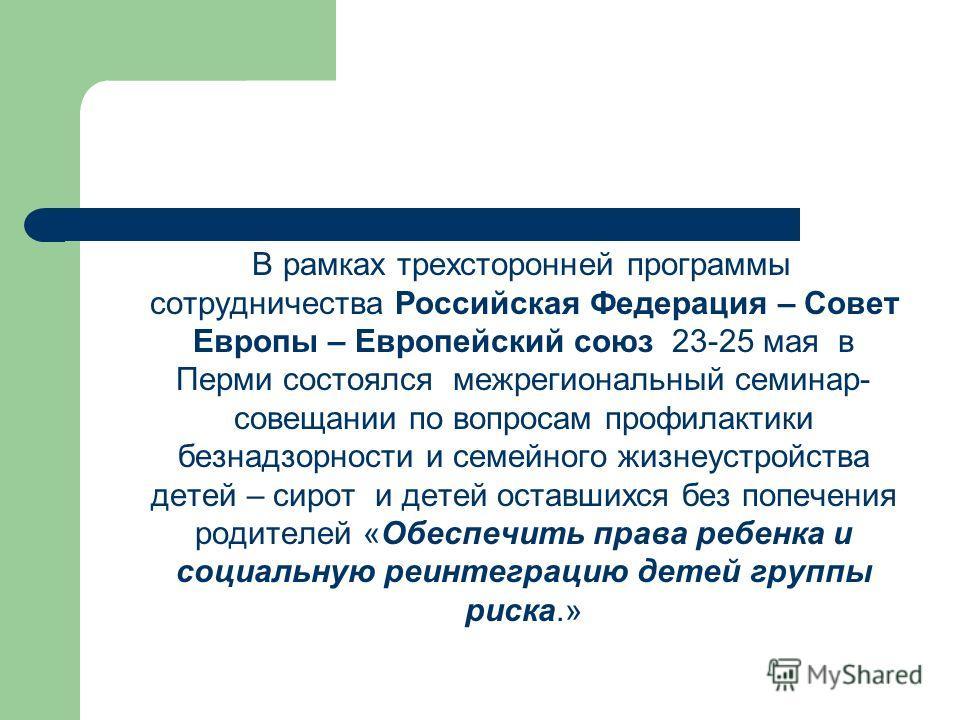 В рамках трехсторонней программы сотрудничества Российская Федерация – Совет Европы – Европейский союз 23-25 мая в Перми состоялся межрегиональный семинар- совещании по вопросам профилактики безнадзорности и семейного жизнеустройства детей – сирот и