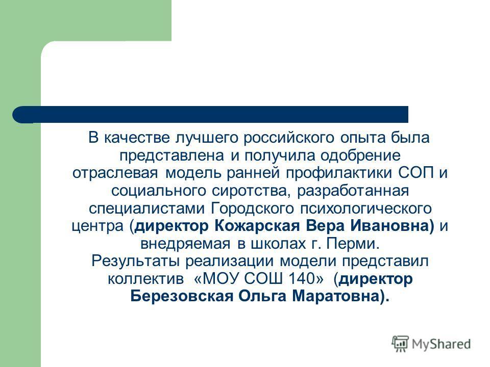 В качестве лучшего российского опыта была представлена и получила одобрение отраслевая модель ранней профилактики СОП и социального сиротства, разработанная специалистами Городского психологического центра (директор Кожарская Вера Ивановна) и внедряе
