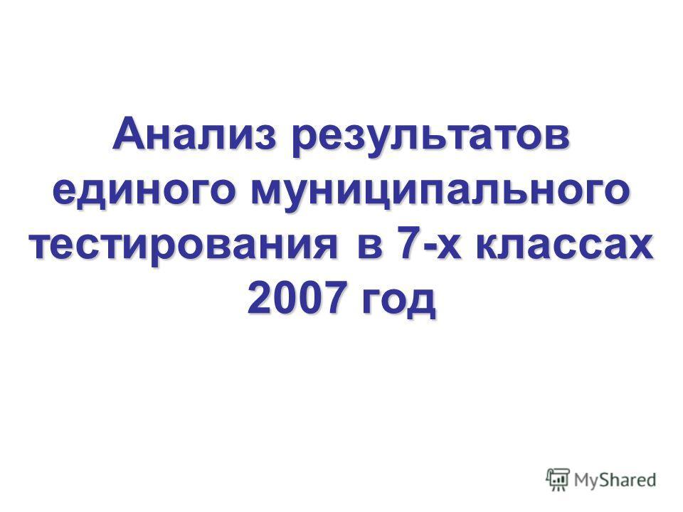 Анализ результатов единого муниципального тестирования в 7-х классах 2007 год