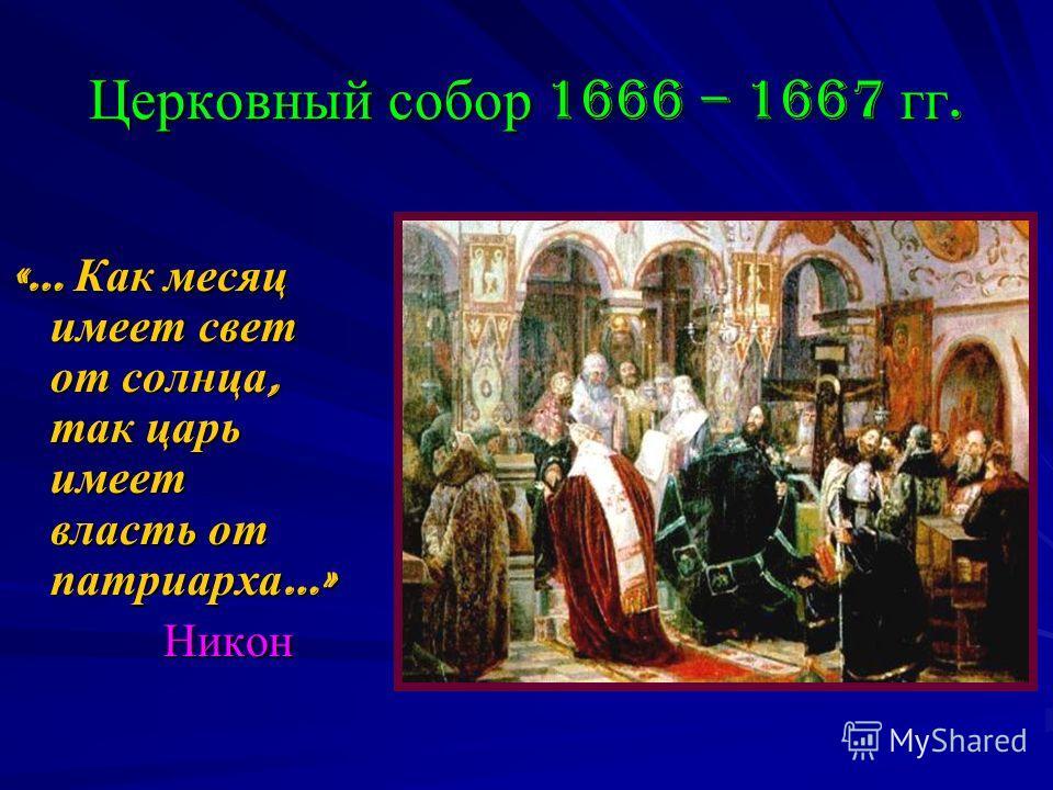Церковный собор 1666 – 1667 гг. «… Как месяц имеет свет от солнца, так царь имеет власть от патриарха …» Никон Никон