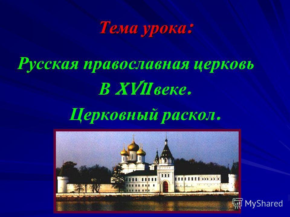 Тема урока : Русская православная церковь В XVII веке. Церковный раскол.