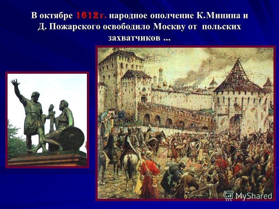 В октябре 1612 г. народное ополчение К. Минина и Д. Пожарского освободило Москву от польских захватчиков …