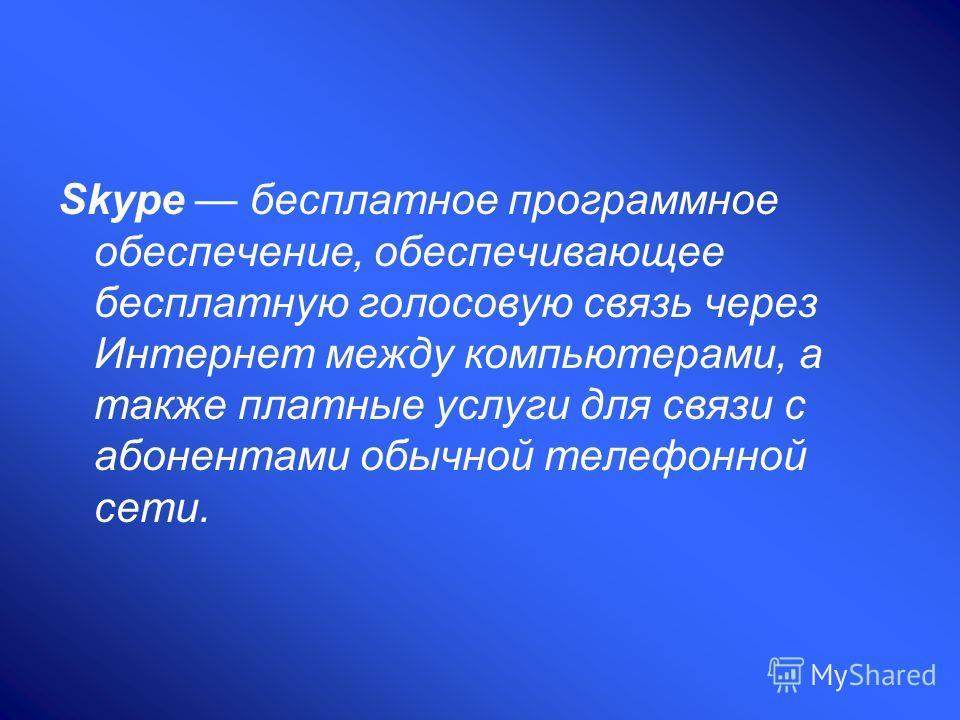 Skype бесплатное программное обеспечение, обеспечивающее бесплатную голосовую связь через Интернет между компьютерами, а также платные услуги для связи с абонентами обычной телефонной сети.