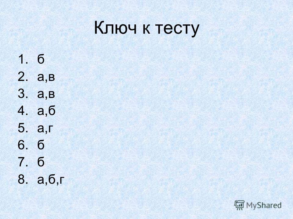 Ключ к тесту 1.б 2.а,в 3.а,в 4.а,б 5.а,г 6.б 7.б 8.а,б,г