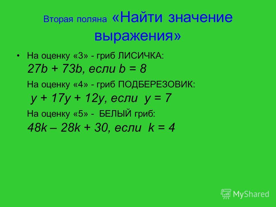 Вторая поляна «Найти значение выражения» На оценку «3» - гриб ЛИСИЧКА: 27b + 73b, если b = 8 На оценку «4» - гриб ПОДБЕРЕЗОВИК: y + 17y + 12y, если y = 7 На оценку «5» - БЕЛЫЙ гриб: 48k – 28k + 30, если k = 4