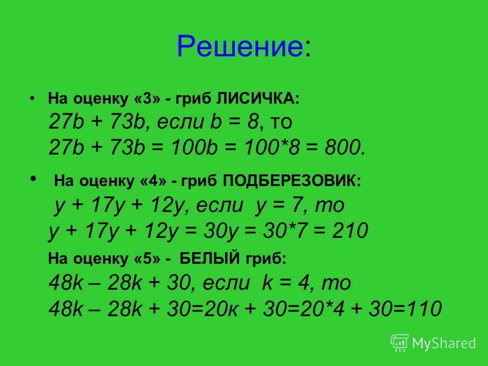 Решение: На оценку «3» - гриб ЛИСИЧКА: 27b + 73b, если b = 8, то 27b + 73b = 100b = 100*8 = 800. На оценку «4» - гриб ПОДБЕРЕЗОВИК: y + 17y + 12y, если y = 7, то y + 17y + 12y = 30у = 30*7 = 210 На оценку «5» - БЕЛЫЙ гриб: 48k – 28k + 30, если k = 4,