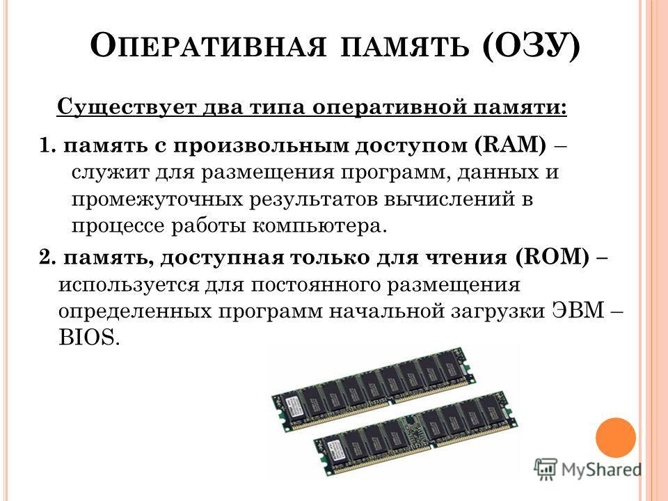 О ПЕРАТИВНАЯ ПАМЯТЬ (ОЗУ) Существует два типа оперативной памяти: 1. память с произвольным доступом (RAM) – служит для размещения программ, данных и промежуточных результатов вычислений в процессе работы компьютера. 2. память, доступная только для чт