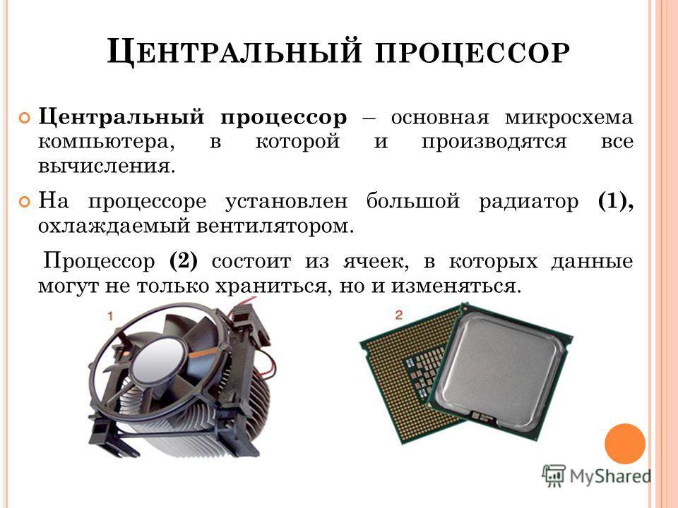 Ц ЕНТРАЛЬНЫЙ ПРОЦЕССОР Центральный процессор – основная микросхема компьютера, в которой и производятся все вычисления. На процессоре установлен большой радиатор (1), охлаждаемый вентилятором. Процессор (2) состоит из ячеек, в которых данные могут не