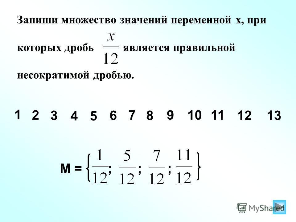 Запиши множество значений переменной х, при которых дробь является правильной несократимой дробью. 1 2 3 45 6 7 8 91011 М = ; ; ; 1213