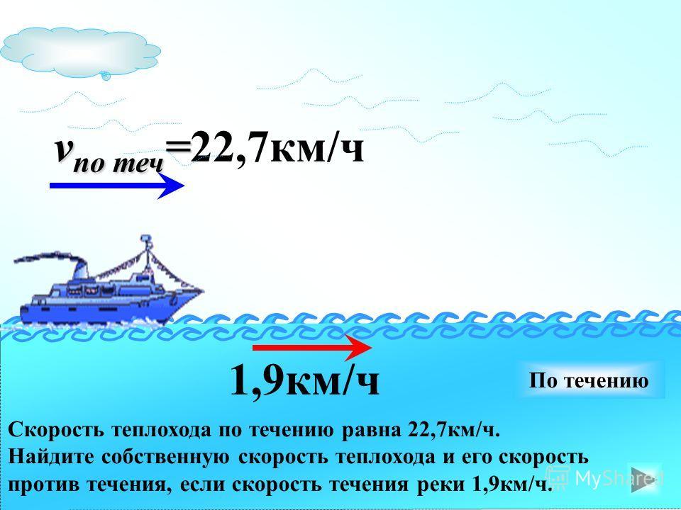 v по теч = v по теч =22,7км/ч 1,9км/ч По течению Скорость теплохода по течению равна 22,7км/ч. Найдите собственную скорость теплохода и его скорость против течения, если скорость течения реки 1,9км/ч.