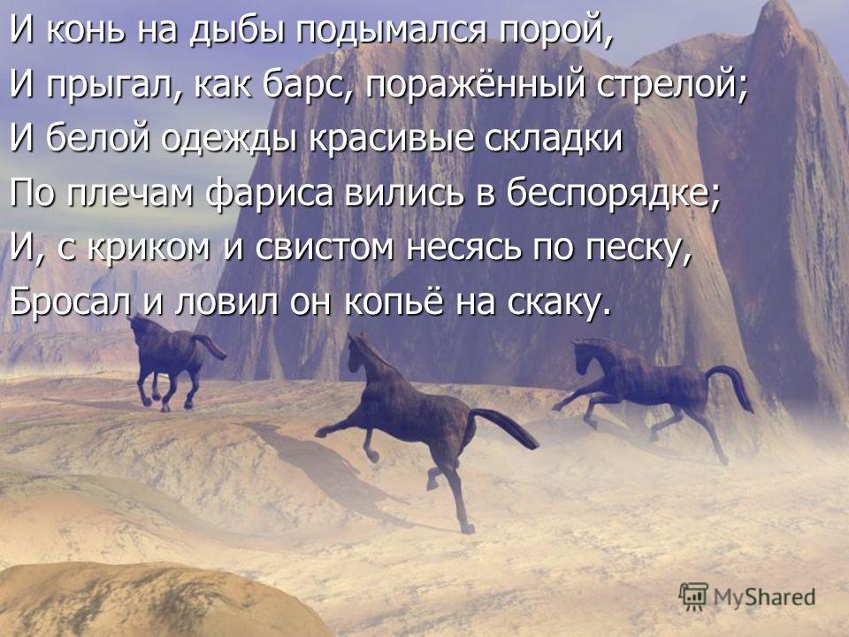 И конь на дыбы подымался порой, И прыгал, как барс, поражённый стрелой; И белой одежды красивые складки По плечам фариса вились в беспорядке; И, с криком и свистом несясь по песку, Бросал и ловил он копьё на скаку.