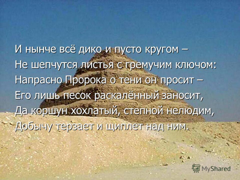 И нынче всё дико и пусто кругом – Не шепчутся листья с гремучим ключом: Напрасно Пророка о тени он просит – Его лишь песок раскалённый заносит, Да коршун хохлатый, степной нелюдим, Добычу терзает и щиплет над ним.