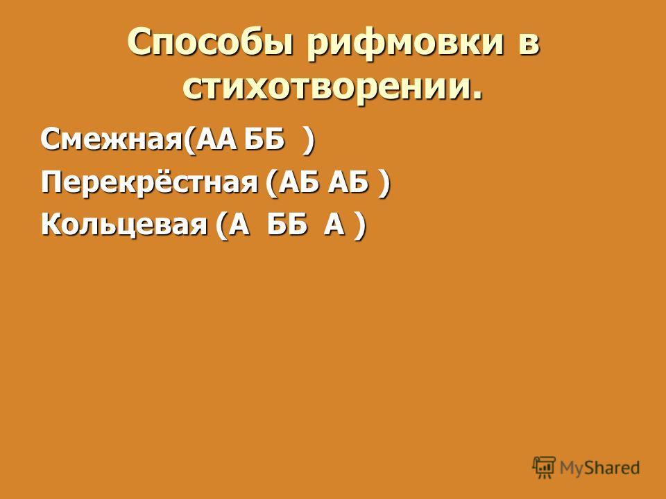 Смежная(АА ББ ) Перекрёстная (АБ АБ ) Кольцевая (А ББ А ) Способы рифмовки в стихотворении.
