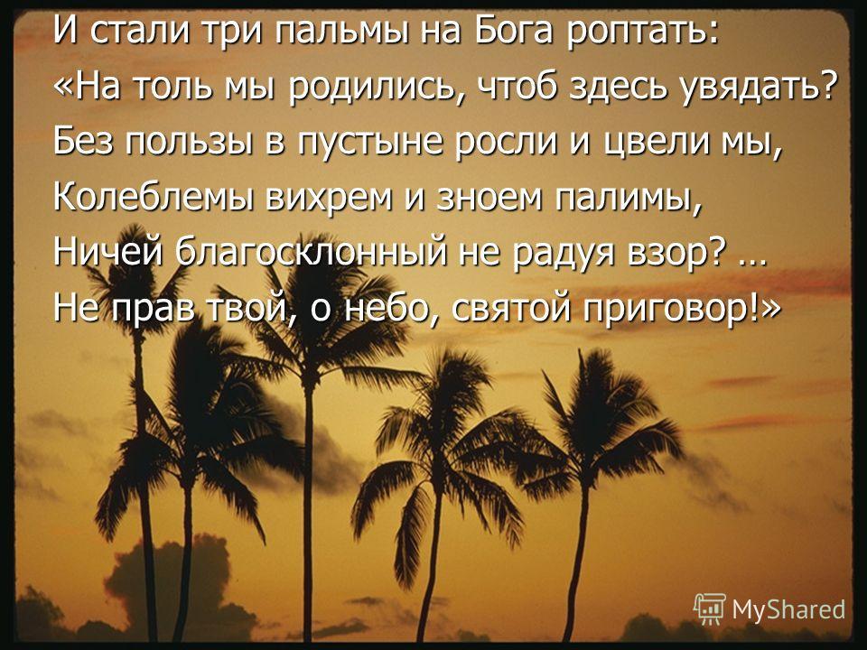 И стали три пальмы на Бога роптать: «На толь мы родились, чтоб здесь увядать? Без пользы в пустыне росли и цвели мы, Колеблемы вихрем и зноем палимы, Ничей благосклонный не радуя взор? … Не прав твой, о небо, святой приговор!»